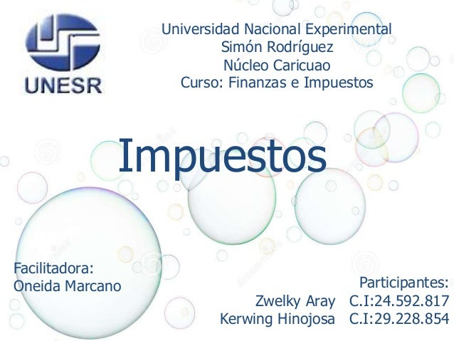 Universidad Nacional Experimental  Simón Rodríguez  Núcleo Caricuao  Curso: Finanzas e Impuestos  Impuestos  Facilitadora:...