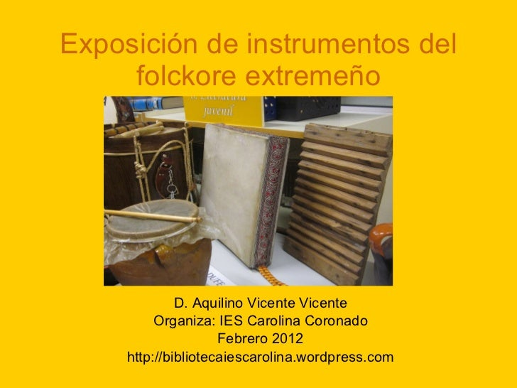 Exposición de instrumentos del folckore extremeño D. Aquilino Vicente Vicente Organiza: IES Carolina Coronado Febrero 2012...