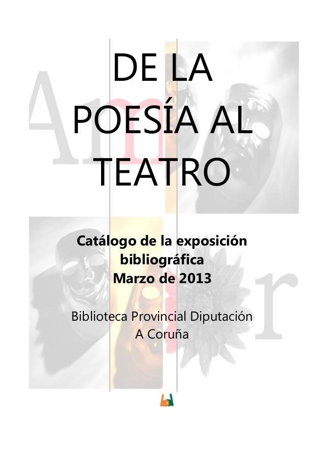 DE LAPOESÍA AL TEATROCatálogo de la exposición      bibliográfica     Marzo de 2013Biblioteca Provincial Diputación       ...