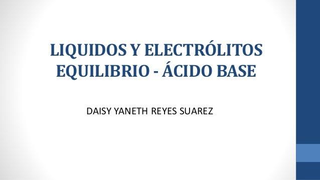 LIQUIDOS Y ELECTRÓLITOS EQUILIBRIO - ÁCIDO BASE DAISY YANETH REYES SUAREZ