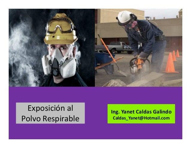 Exposición al Polvo Respirable Ing. Yanet Caldas Galindo Caldas_Yanet@Hotmail.com