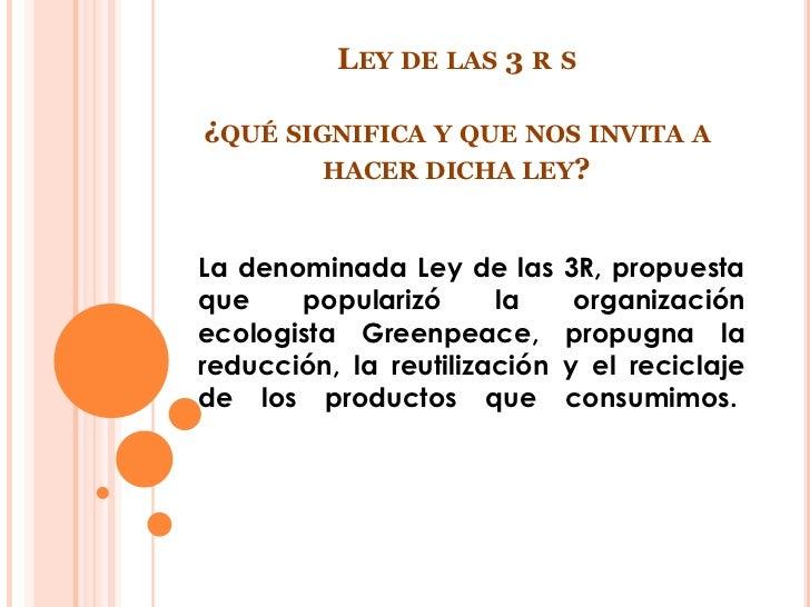 LEY DE LAS 3 R S¿QUÉ SIGNIFICA Y QUE NOS INVITA A        HACER DICHA LEY?La denominada Ley de las      3R, propuestaque   ...