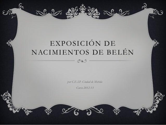 EXPOSICIÓN DENACIMIENTOS DE BELÉN       por C.E.I.P. Ciudad de Mérida              Curso 2012-13