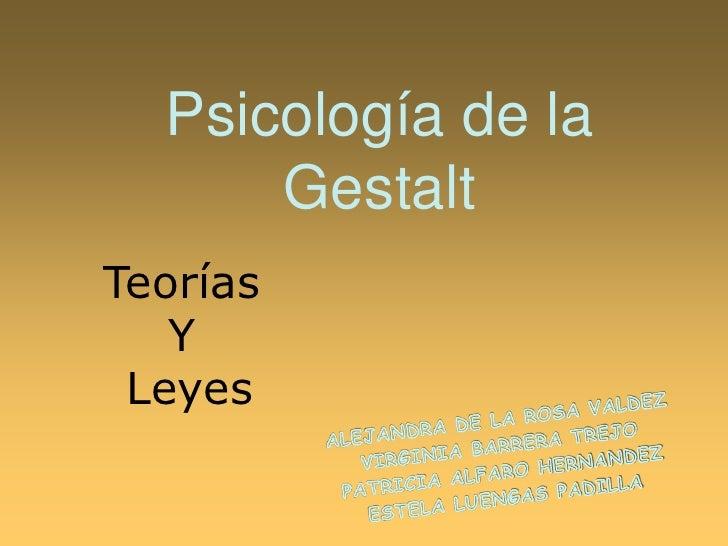 Psicología de la Gestalt<br />Teorías <br />Y<br /> Leyes<br />ALEJANDRA DE LA ROSA VALDEZ<br />VIRGINIA BARRERA TREJO<br ...