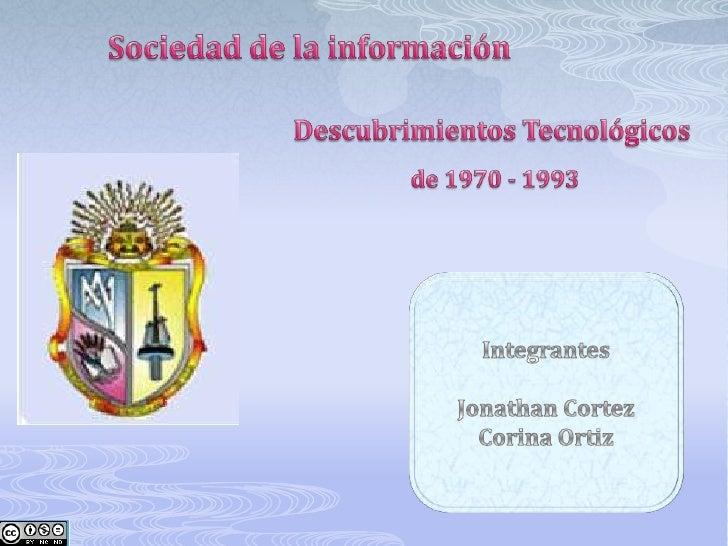 Sociedad de la información<br />Descubrimientos Tecnológicos<br />de 1970 - 1993 <br />Integrantes<br />Jonathan Cortez <b...