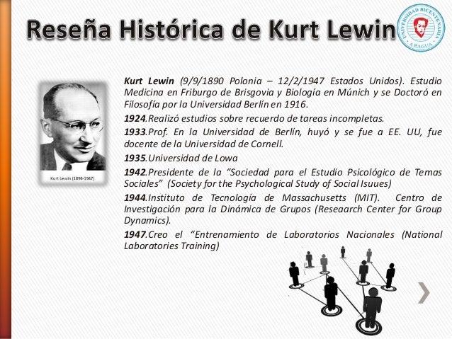 Kurt Lewin (9/9/1890 Polonia – 12/2/1947 Estados Unidos). Estudio Medicina en Friburgo de Brisgovia y Biología en Múnich y...