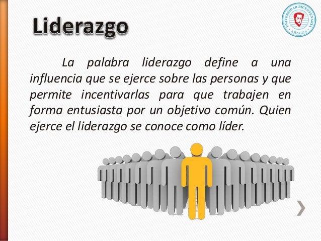 La palabra liderazgo define a una influencia que se ejerce sobre las personas y que permite incentivarlas para que trabaje...