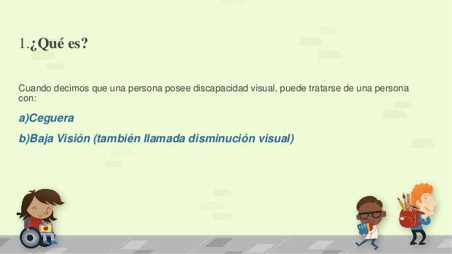 1.¿Qué es? Cuando decimos que una persona posee discapacidad visual, puede tratarse de una persona con: a)Ceguera b)Baja V...