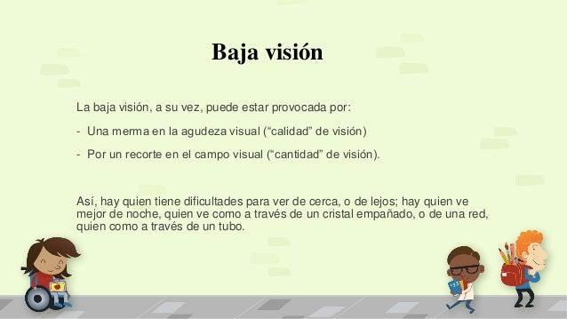 """Baja visión La baja visión, a su vez, puede estar provocada por: - Una merma en la agudeza visual (""""calidad"""" de visión) - ..."""