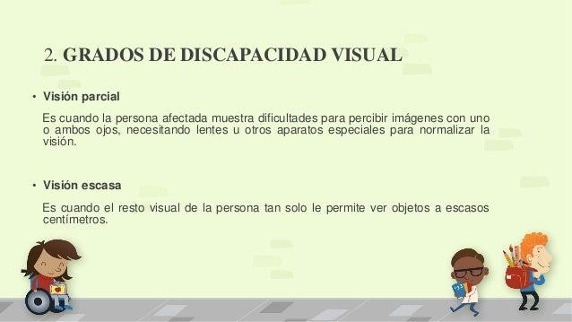 2. GRADOS DE DISCAPACIDAD VISUAL • Visión parcial Es cuando la persona afectada muestra dificultades para percibir imágene...