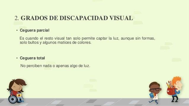 2. GRADOS DE DISCAPACIDAD VISUAL • Ceguera parcial Es cuando el resto visual tan solo permite captar la luz, aunque sin fo...