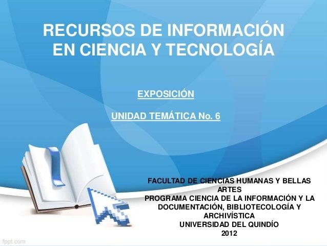 RECURSOS DE INFORMACIÓN EN CIENCIA Y TECNOLOGÍA           EXPOSICIÓN      UNIDAD TEMÁTICA No. 6             FACULTAD DE CI...