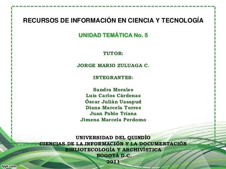 RECURSOS DE INFORMACIÓN EN CIENCIA Y TECNOLOGÍA               UNIDAD TEMÁTICA No. 5                       TUTOR:          ...