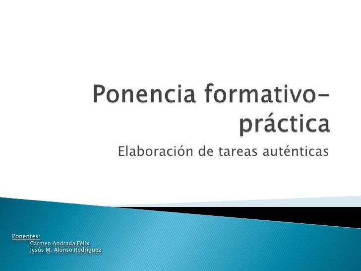 Ponencia formativo-práctica<br />Elaboración de tareas auténticas<br />Ponentes:<br />Carmen Andrada Félix<br />Jesús M. A...