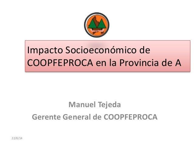 Impacto Socioeconómico de COOPFEPROCA en la Provincia de A Manuel Tejeda Gerente General de COOPFEPROCA 22/8/14
