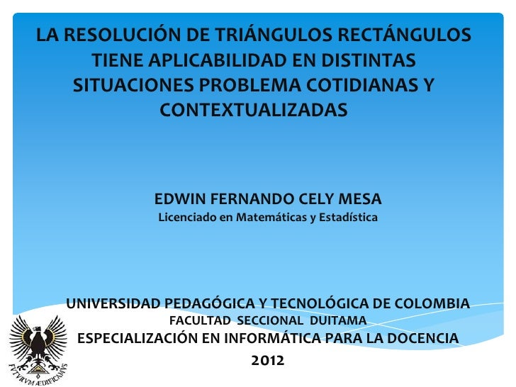 LA RESOLUCIÓN DE TRIÁNGULOS RECTÁNGULOS      TIENE APLICABILIDAD EN DISTINTAS    SITUACIONES PROBLEMA COTIDIANAS Y        ...