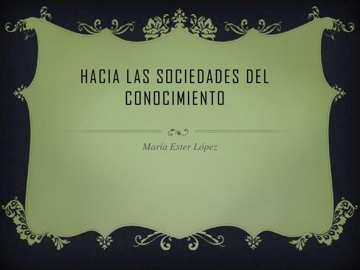 HACIA LAS SOCIEDADES DEL      CONOCIMIENTO       María Ester López
