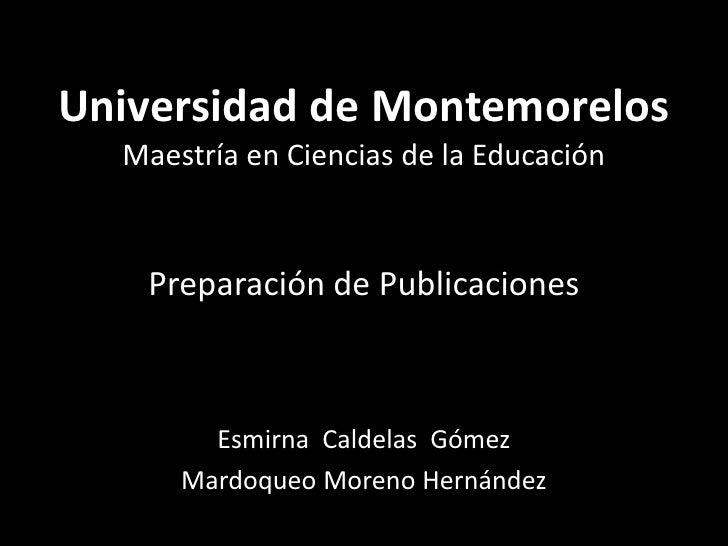 Universidad de MontemorelosMaestría en Ciencias de la EducaciónPreparación de Publicaciones<br />Esmirna  Caldelas  Gómez<...