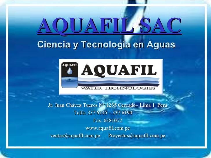 AQUAFIL SAC Ciencia y Tecnología en Aguas Jr. Juan Chávez Tueros N° 1235 Cercado– Lima 1  Perú Telfs: 337 6145 – 337 6190 ...