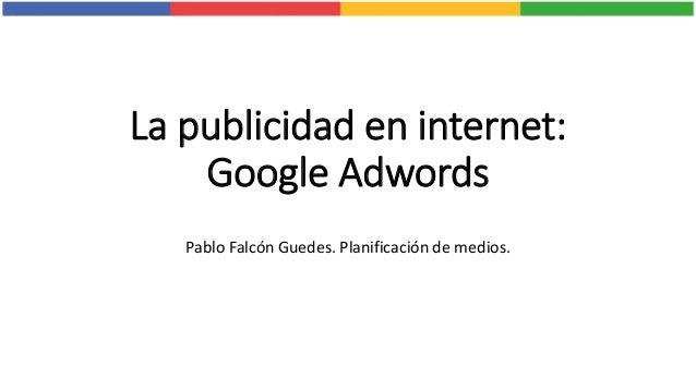 La publicidad en internet: Google Adwords Pablo Falcón Guedes. Planificación de medios.