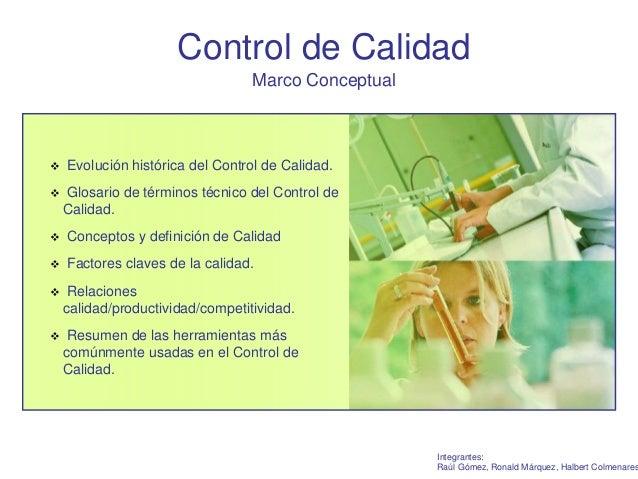 Control de Calidad  Marco Conceptual  Integrantes:  Raúl Gómez, Ronald Márquez, Halbert Colmenares   Evolución histórica ...