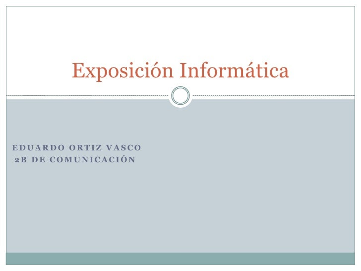 Eduardo Ortiz vasco<br />2b DE COMUNICACIÓN<br />Exposición Informática<br />