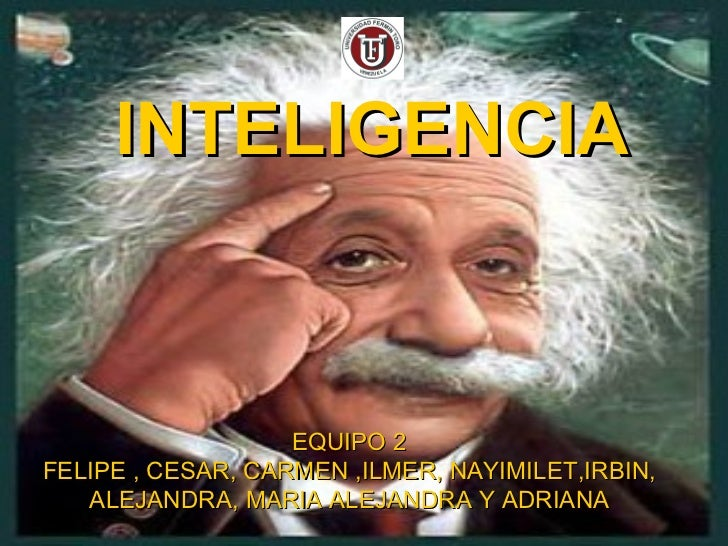 INTELIGENCIA EQUIPO 2 FELIPE , CESAR, CARMEN ,ILMER, NAYIMILET,IRBIN, ALEJANDRA, MARIA ALEJANDRA Y ADRIANA