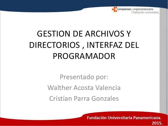 GESTION DE ARCHIVOS Y DIRECTORIOS , INTERFAZ DEL PROGRAMADOR Presentado por: Walther Acosta Valencia Cristian Parra Gonzal...