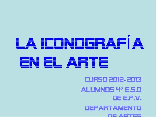 LA ICONOGRAFÍ AEN EL ARTE        Curso 2012- 2013       ALUMNOS 4º E.S.O               de E.P.V.        Departamento