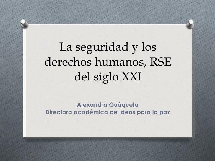 La seguridad y los derechos humanos, RSE del siglo XXI Alexandra Guáqueta Directora académica de Ideas para la paz