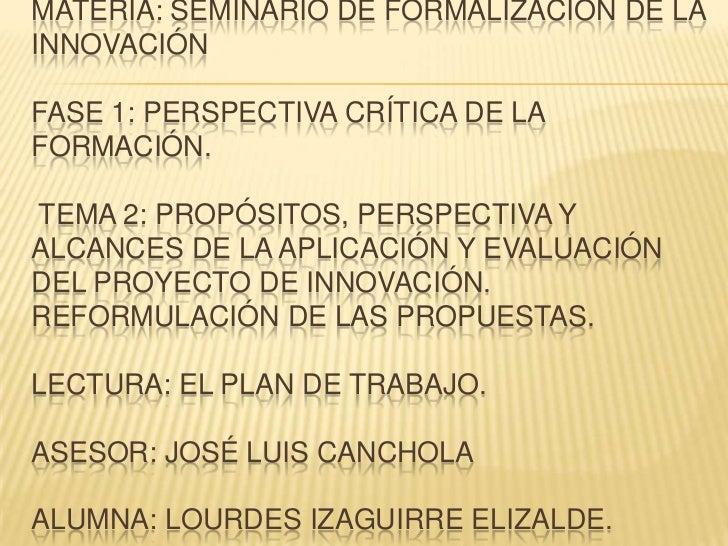 MATERIA: SEMINARIO DE FORMALIZACIÓN DE LAINNOVACIÓNFASE 1: PERSPECTIVA CRÍTICA DE LAFORMACIÓN.TEMA 2: PROPÓSITOS, PERSPECT...