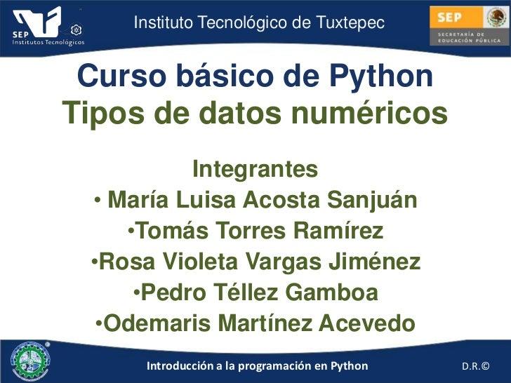 Instituto Tecnológico de Tuxtepec Curso básico de PythonTipos de datos numéricos          Integrantes • María Luisa Acosta...