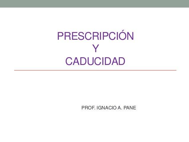 PRESCRIPCIÓN Y CADUCIDAD PROF. IGNACIO A. PANE