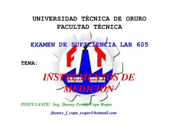 UNIVERSIDAD TÉCNICA DE ORURO<br />FACULTAD TÉCNICA<br />EXAMEN DE SUFICIENCIA LAB 605<br />TEMA:<br />INSTRUMENTOS DE MEDI...