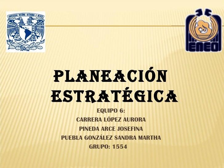 PLANEACIÓNESTRATÉGICA          EQUIPO 6:    CARRERA LÓPEZ AURORA     PINEDA ARCE JOSEFINAPUEBLA GONZÁLEZ SANDRA MARTHA    ...