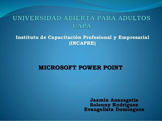 MICROSOFT POWER POINT Instituto de Capacitación Profesional y Empresarial (INCAPRE) Jazmín Anazagatis Solenny Rodríguez Ev...