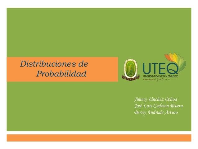 Distribuciones de Probabilidad Jimmy Sánchez Ochoa José Luis Cadmen Rivera Berny Andrade Arturo