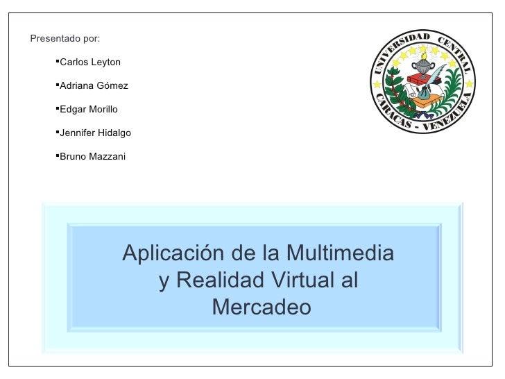 Aplicación de la Multimedia  y Realidad Virtual al  Mercadeo <ul><li>Presentado por: </li></ul><ul><ul><li>Carlos Leyton <...