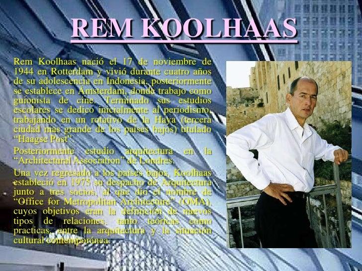 REM KOOLHAASRem Koolhaas nació el 17 de noviembre de1944 en Rotterdam y vivió durante cuatro añosde su adolescencia en Ind...