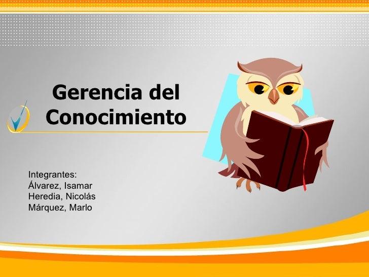 Gerencia del Conocimiento Integrantes: Álvarez, Isamar Heredia, Nicolás Márquez, Marlo