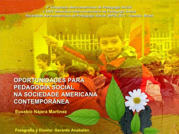 OPORTUNIDADES PARA PEDAGOGIASOCIAL NA SOCIEDADE AMERICANA  CONTEMPORÂNEA Eusebio Nájera Martinez Fotografia y Diseño: G...