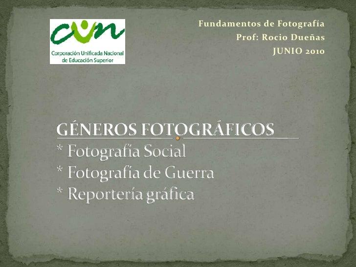Fundamentos de Fotografía<br />Prof: Rocio Dueñas<br />JUNIO 2010<br />GÉNEROS FOTOGRÁFICOS* Fotografía Social* Fotografía...