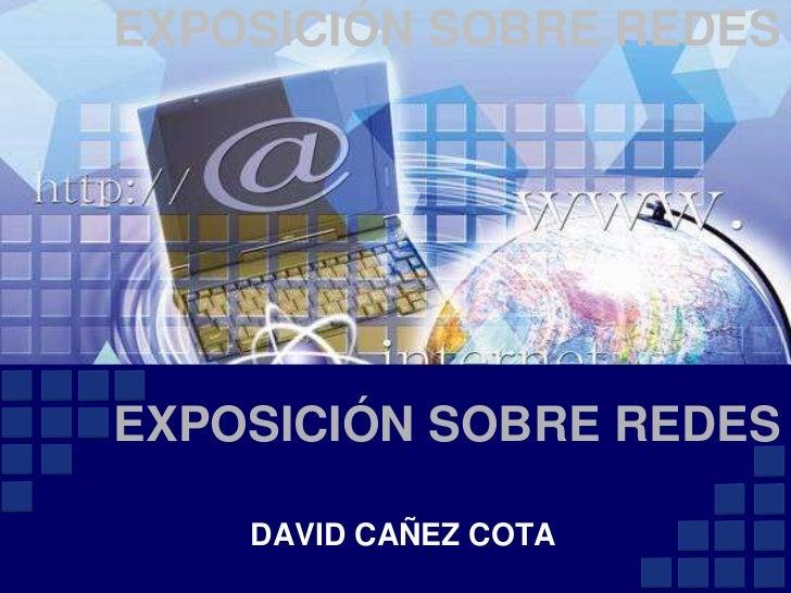 EXPOSICIÓN SOBRE REDES<br />      EXPOSICIÓN SOBRE REDES<br />DAVID CAÑEZ COTA<br />