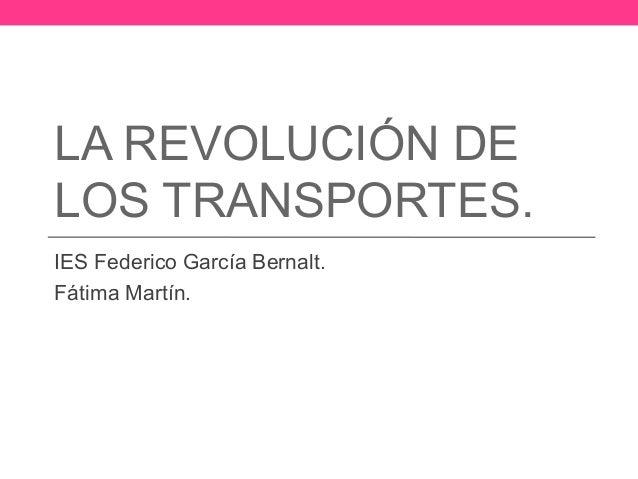 LA REVOLUCIÓN DELOS TRANSPORTES.IES Federico García Bernalt.Fátima Martín.
