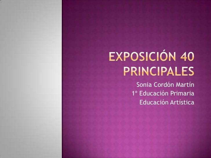 Exposición 40 principales<br />Sonia Cordón Martín<br />1º Educación Primaria<br />Educación Artística<br />