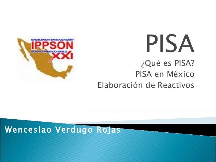 PISA ¿Qué es PISA? PISA en México Elaboración de Reactivos Wenceslao Verdugo Rojas