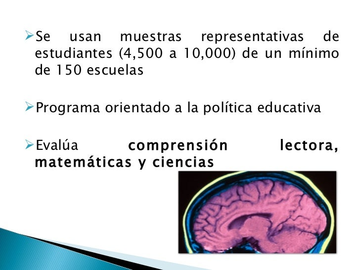 <ul><li>Se usan muestras representativas de estudiantes (4,500 a 10,000) de un mínimo de 150 escuelas </li></ul><ul><li>Pr...