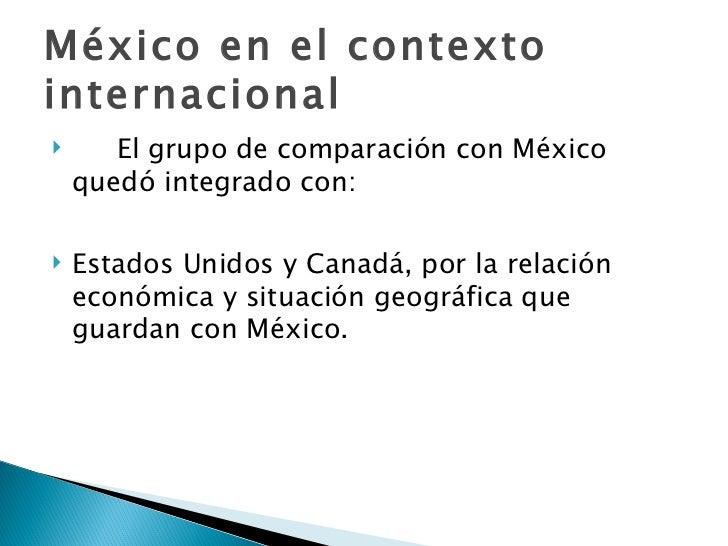 México en el contexto internacional <ul><li>El grupo de comparación con México quedó integrado con: </li></ul><ul><li>Esta...