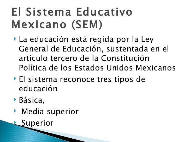 El Sistema Educativo Mexicano (SEM) <ul><li>La educación está regida por la Ley General de Educación, sustentada en el ar...