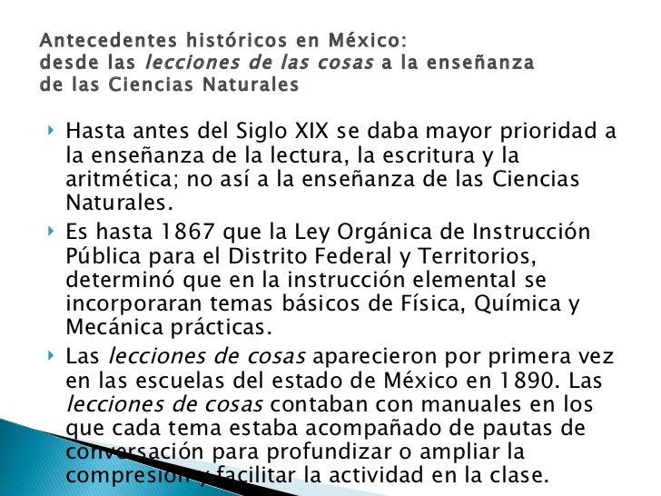 Antecedentes históricos en México: desde las  lecciones de las cosas  a la enseñanza de las Ciencias Naturales <ul><li>Has...